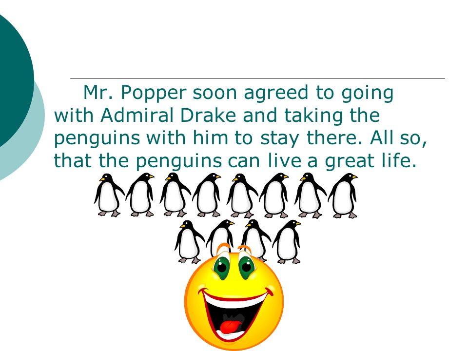 Mr. Popper soon agreed to going with Admiral Drake and taking the penguins with him to stay there.