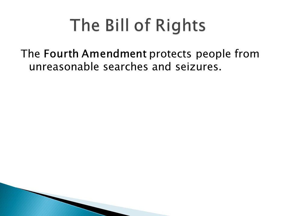 The Bill of Rights The Fourth Amendment protects people from unreasonable searches and seizures.