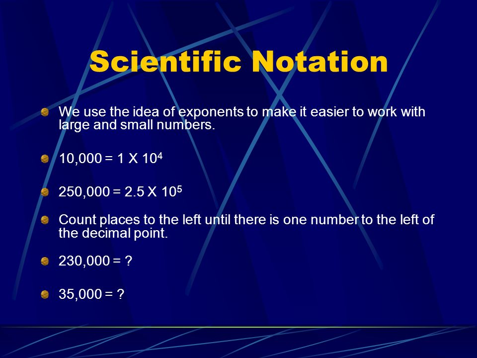 Scientific Notation We use the idea of exponents to make it easier to work with large and small numbers.