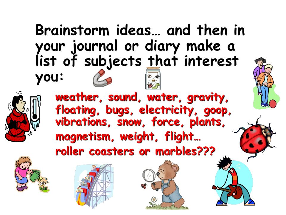 Brainstorm ideas… and then in your journal or diary make a list of subjects that interest you: