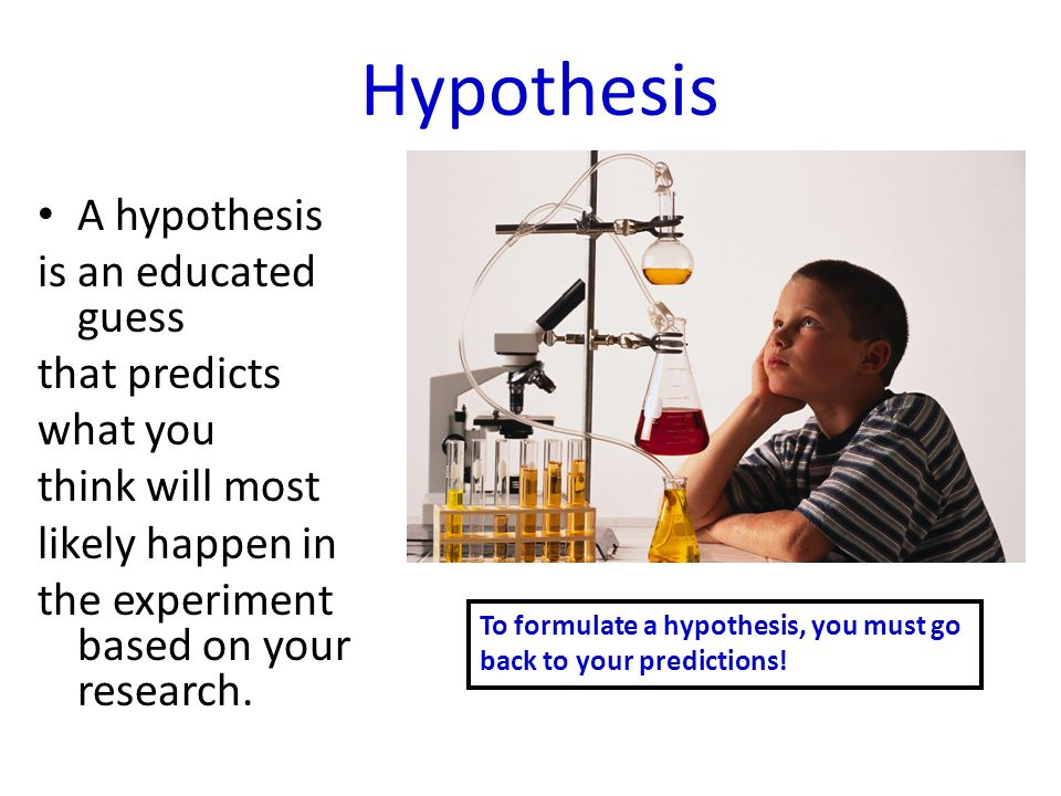 Hypothesis A hypothesis is an educated guess that predicts what you