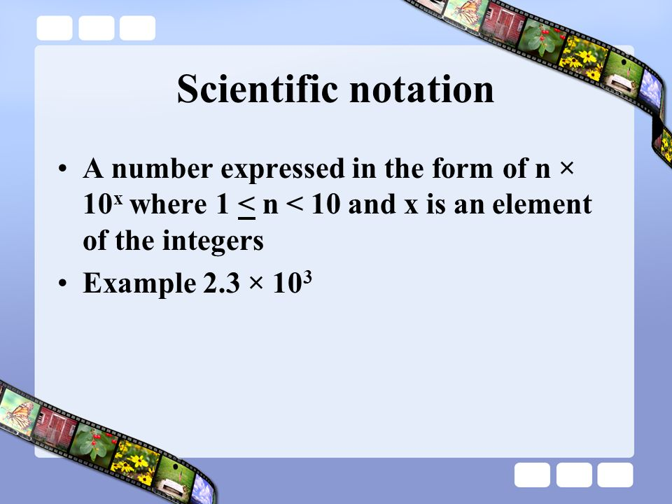 Scientific notation A number expressed in the form of n × 10x where 1 < n < 10 and x is an element of the integers.