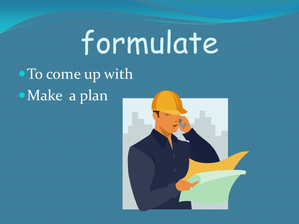 formulate To come up with Make a plan