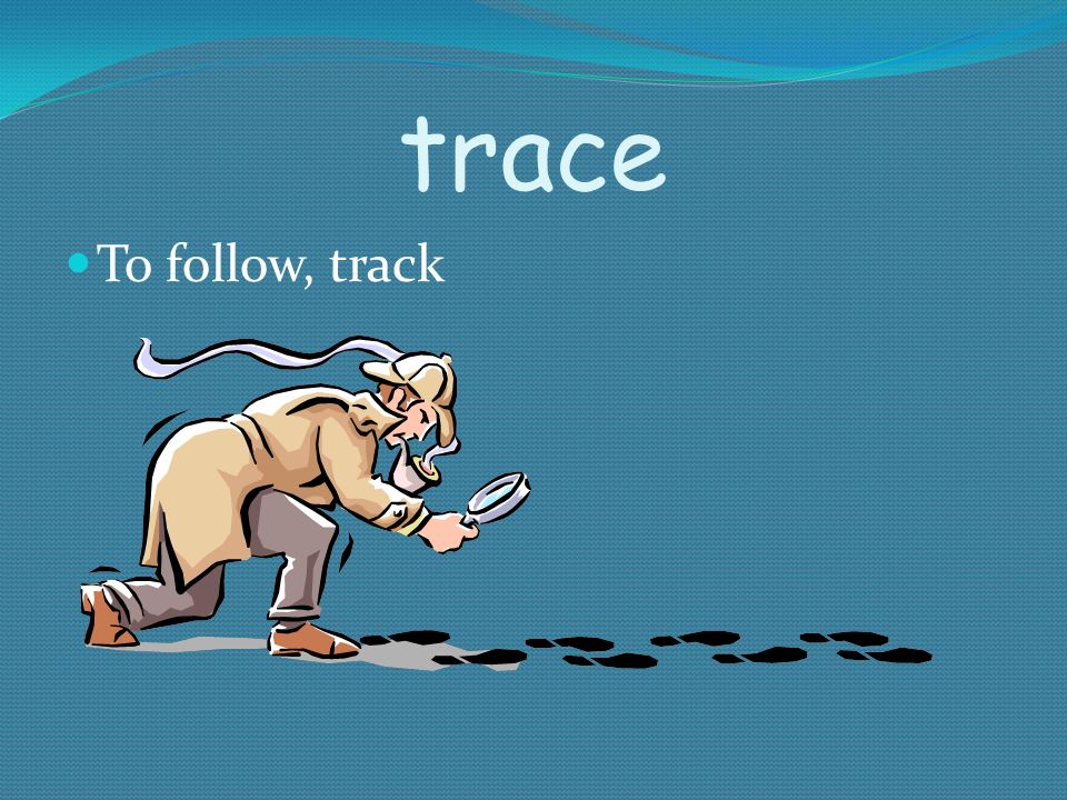 trace To follow, track