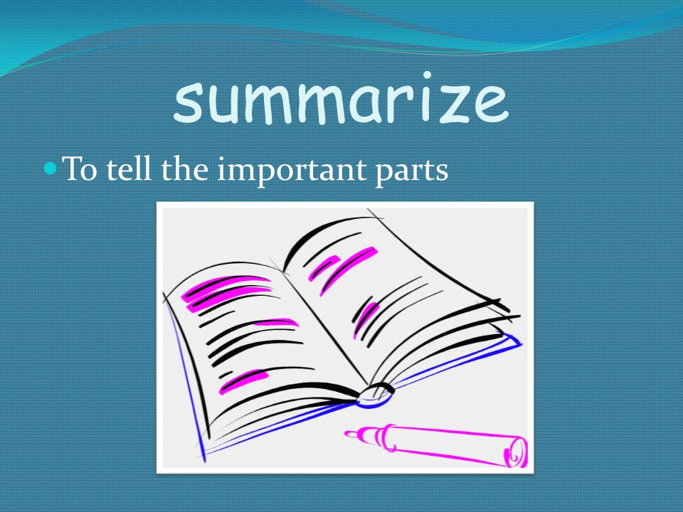 summarize To tell the important parts