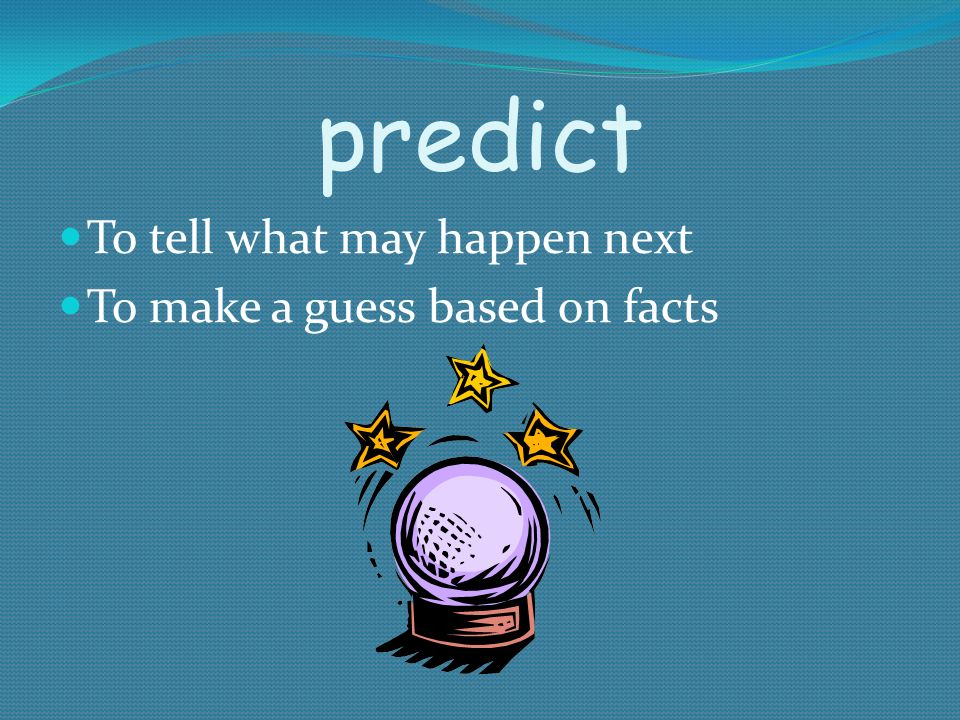 predict To tell what may happen next To make a guess based on facts