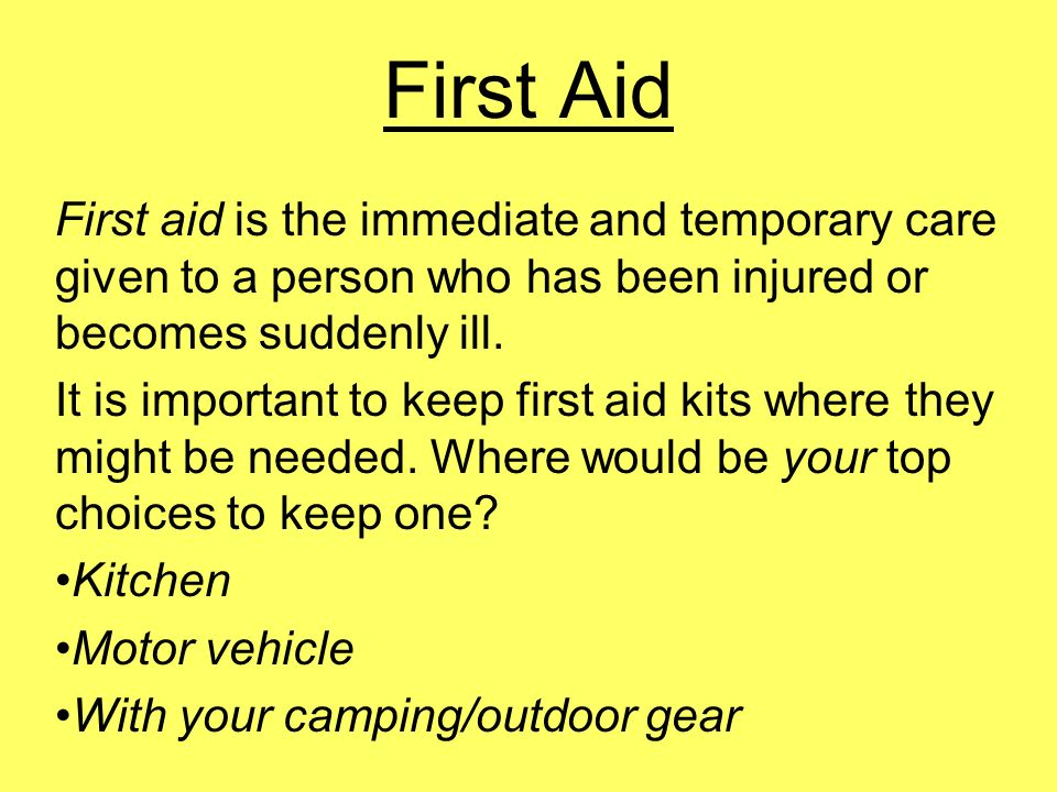 First Aid First aid is the immediate and temporary care given to a person who has been injured or becomes suddenly ill.