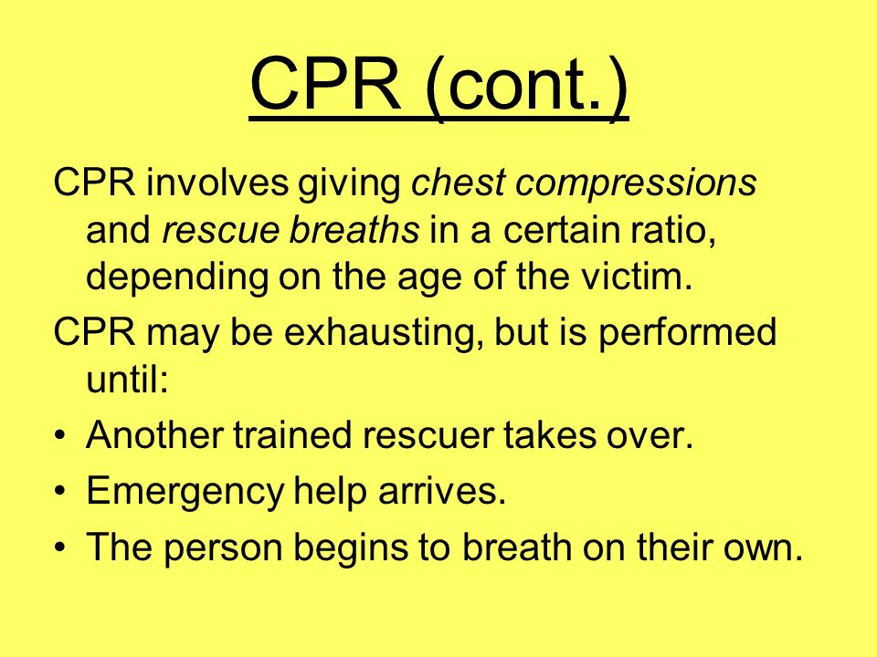CPR (cont.) CPR involves giving chest compressions and rescue breaths in a certain ratio, depending on the age of the victim.
