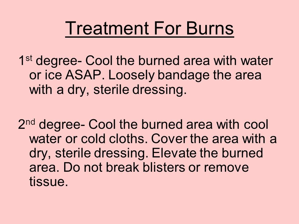 Treatment For Burns 1st degree- Cool the burned area with water or ice ASAP. Loosely bandage the area with a dry, sterile dressing.