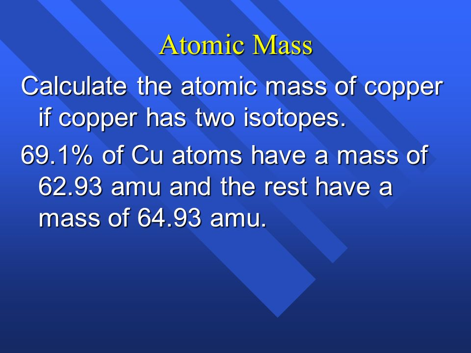 Atomic Mass Calculate the atomic mass of copper if copper has two isotopes.