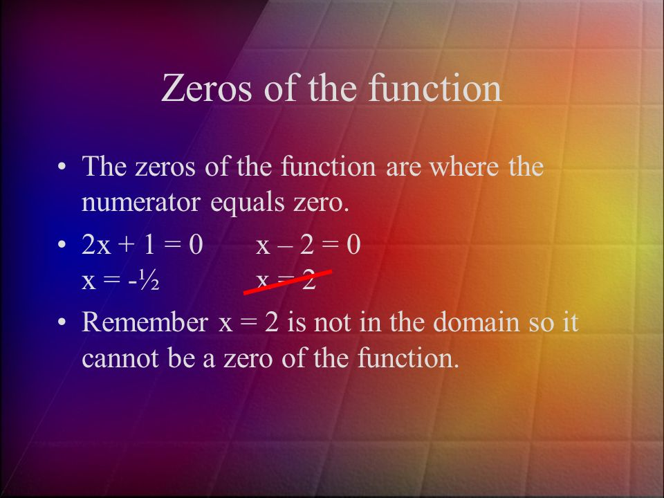 Zeros of the function The zeros of the function are where the numerator equals zero. 2x + 1 = 0 x – 2 = 0 x = -½ x = 2.