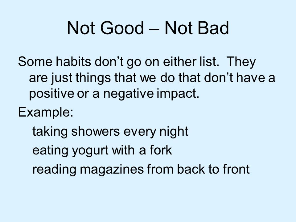 Not Good – Not Bad Some habits don't go on either list. They are just things that we do that don't have a positive or a negative impact.