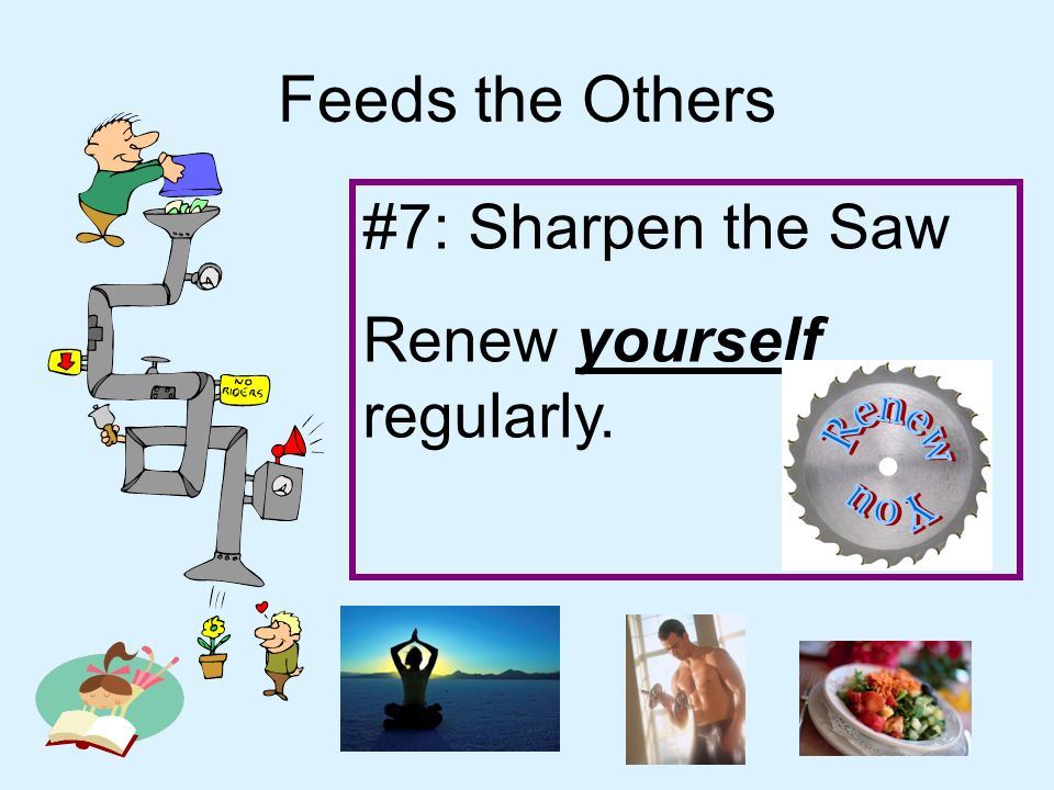 Feeds the Others #7: Sharpen the Saw Renew yourself regularly.