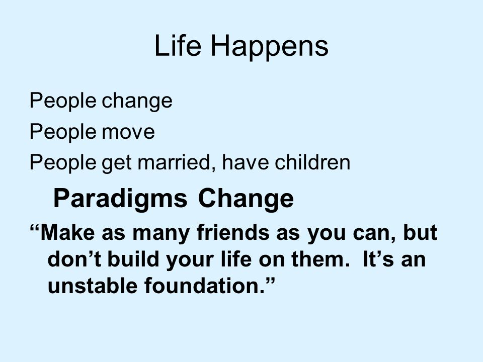 Life Happens People change. People move. People get married, have children. Paradigms Change.