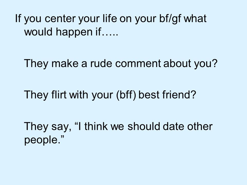 If you center your life on your bf/gf what would happen if…..