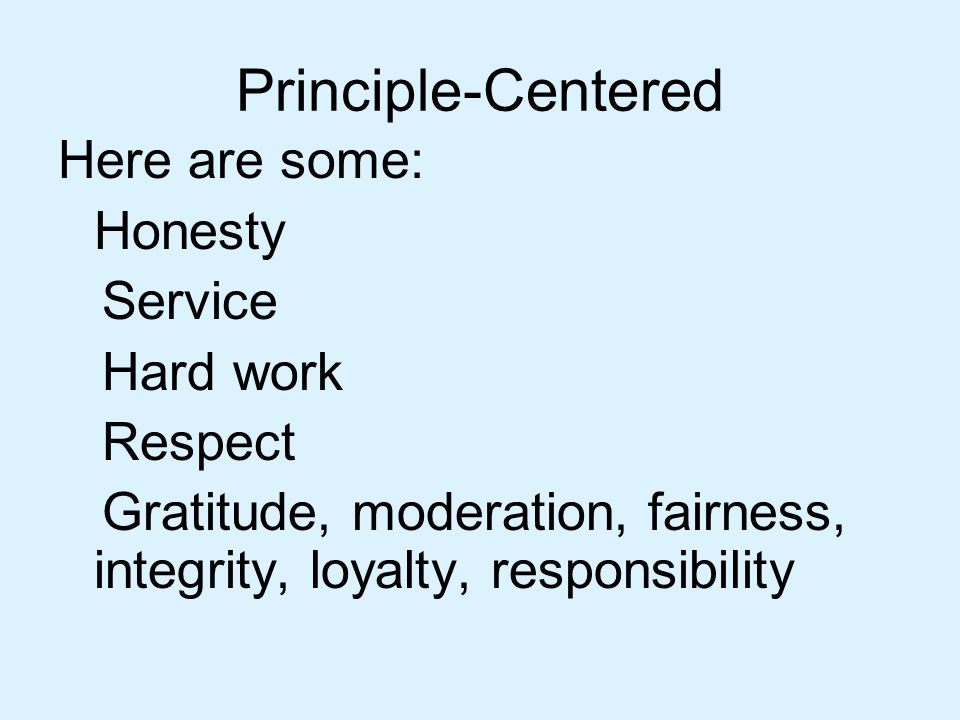 Principle-Centered Here are some: Honesty Service Hard work Respect