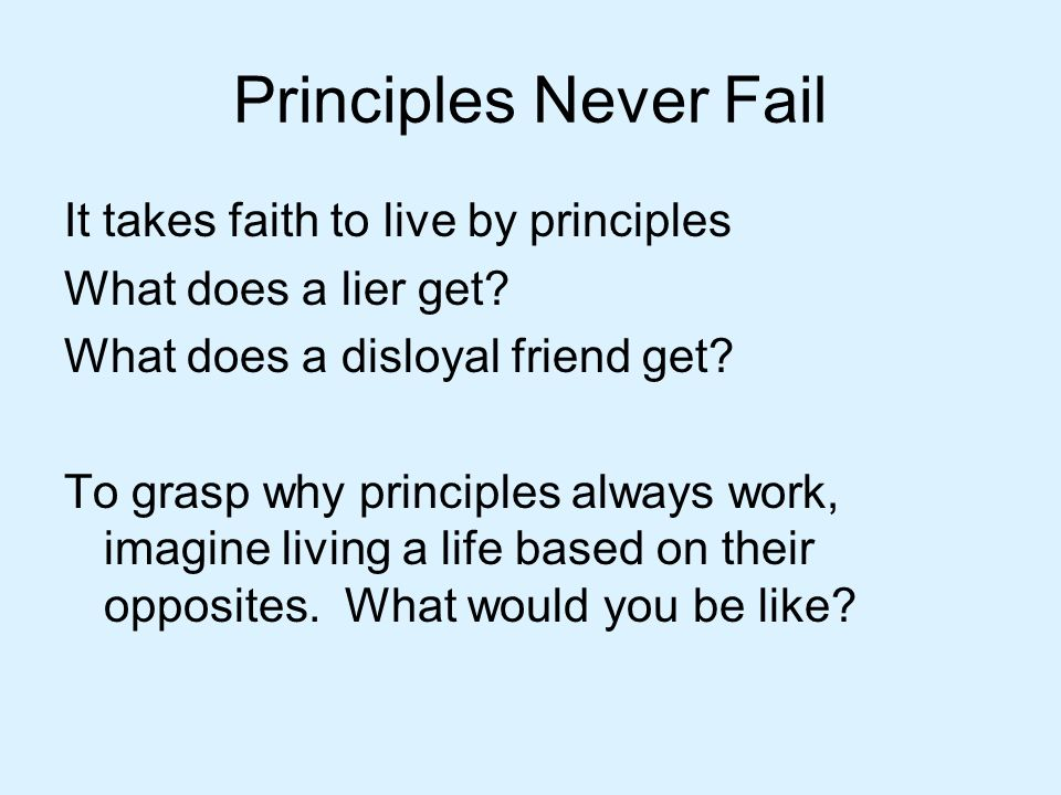 Principles Never Fail It takes faith to live by principles