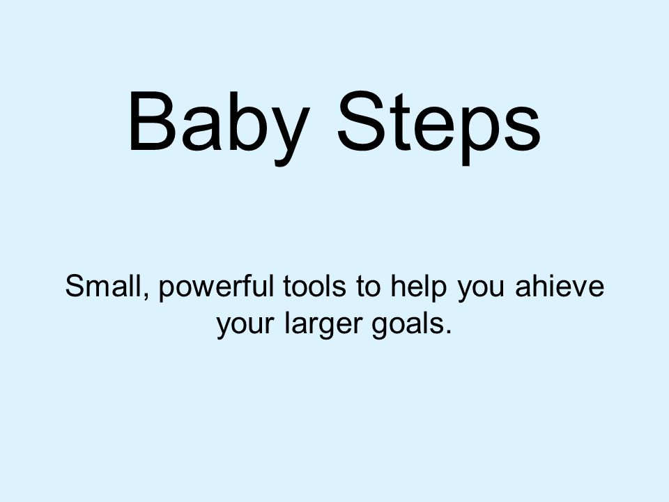 Baby Steps Small, powerful tools to help you ahieve your larger goals.