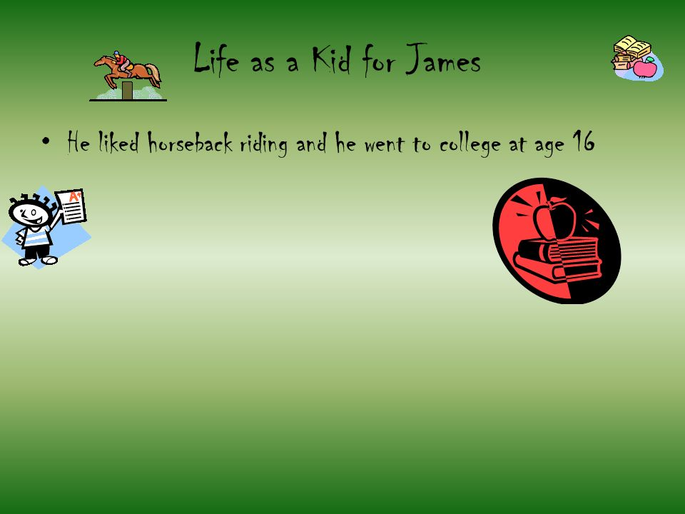 Life as a Kid for James He liked horseback riding and he went to college at age 16