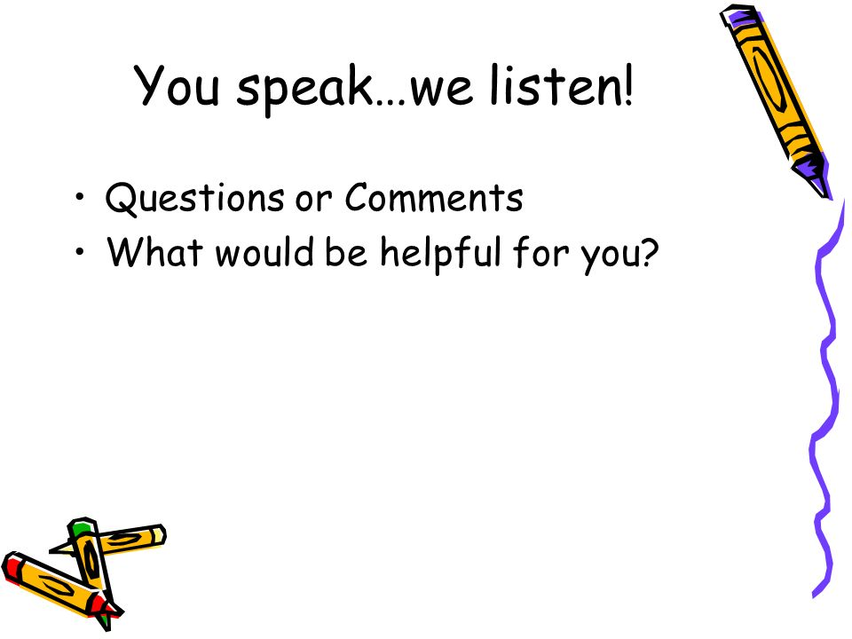 You speak…we listen! Questions or Comments