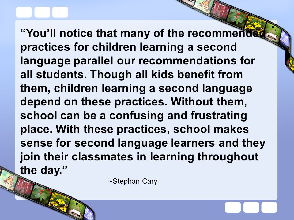 You'll notice that many of the recommended practices for children learning a second language parallel our recommendations for all students. Though all kids benefit from them, children learning a second language depend on these practices. Without them, school can be a confusing and frustrating place. With these practices, school makes sense for second language learners and they join their classmates in learning throughout the day.