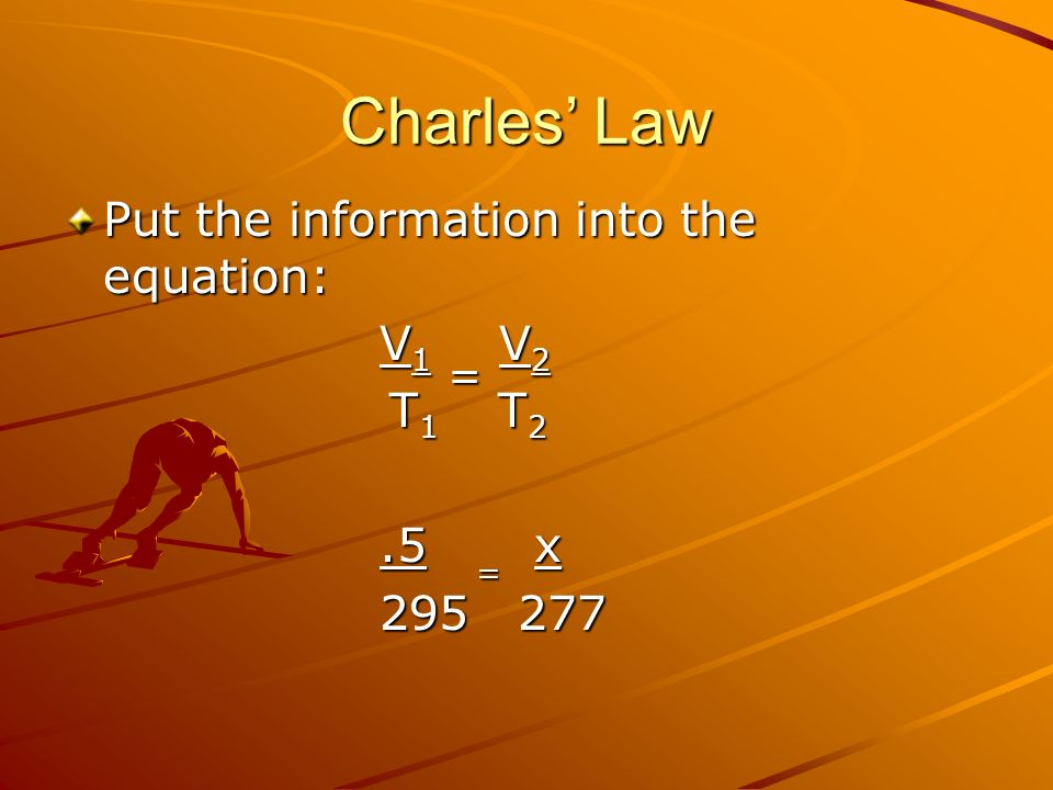 Charles' Law Put the information into the equation: V1 = V2 T1 T2