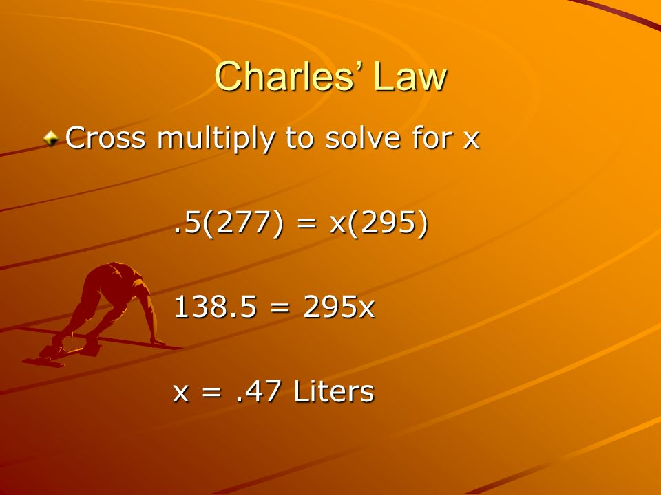 Charles' Law Cross multiply to solve for x .5(277) = x(295)