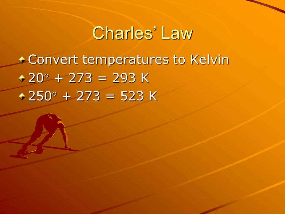 Charles' Law Convert temperatures to Kelvin 20 + 273 = 293 K