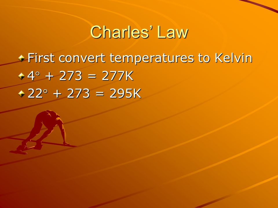 Charles' Law First convert temperatures to Kelvin 4 + 273 = 277K