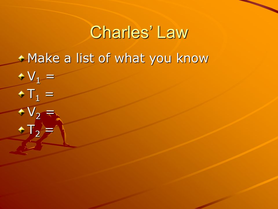 Charles' Law Make a list of what you know V1 = T1 = V2 = T2 =