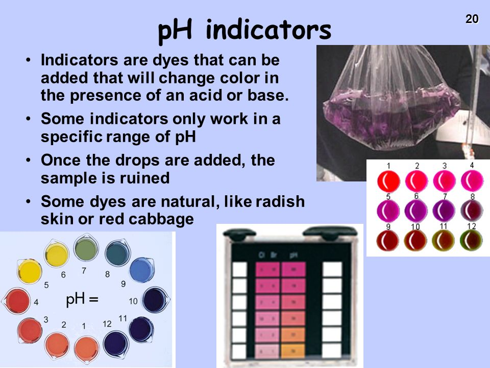 pH indicators Indicators are dyes that can be added that will change color in the presence of an acid or base.