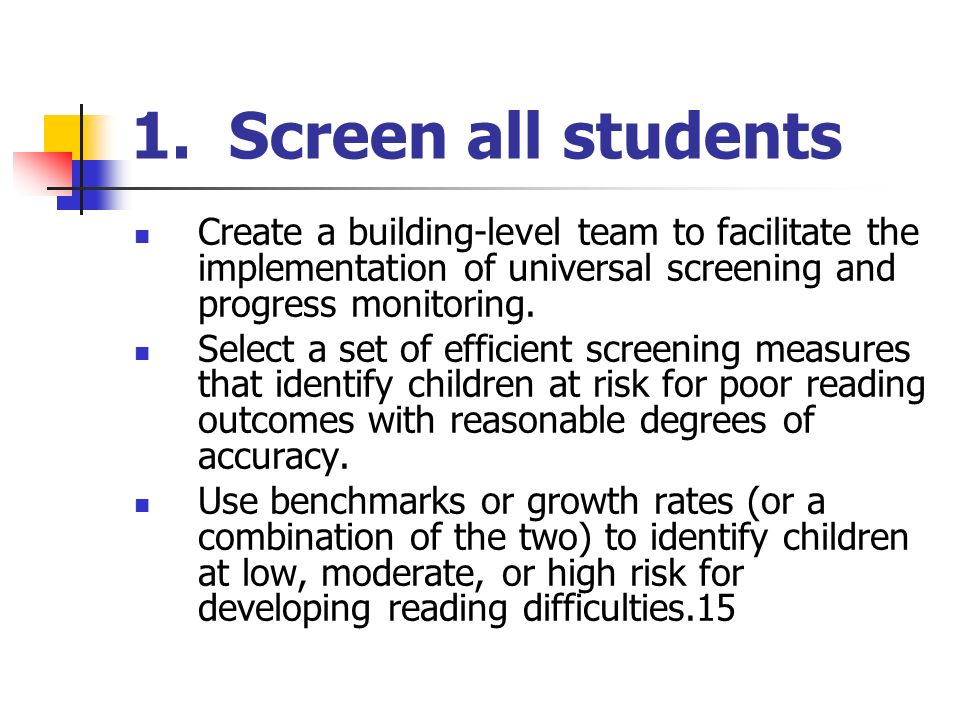 1. Screen all students Create a building-level team to facilitate the implementation of universal screening and progress monitoring.