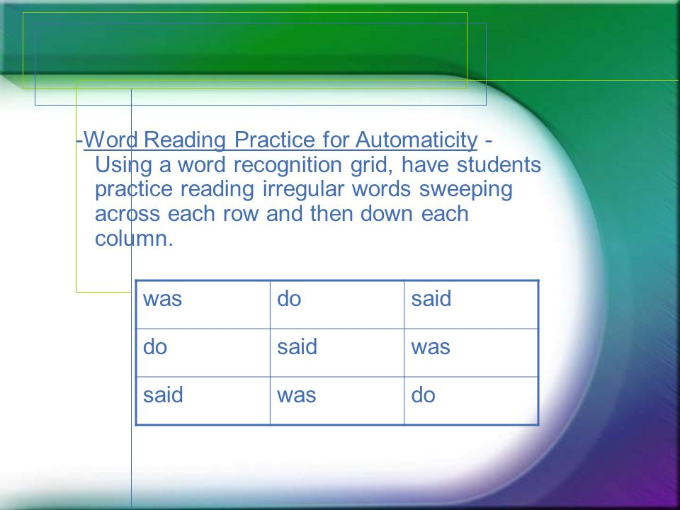 -Word Reading Practice for Automaticity - Using a word recognition grid, have students practice reading irregular words sweeping across each row and then down each column.