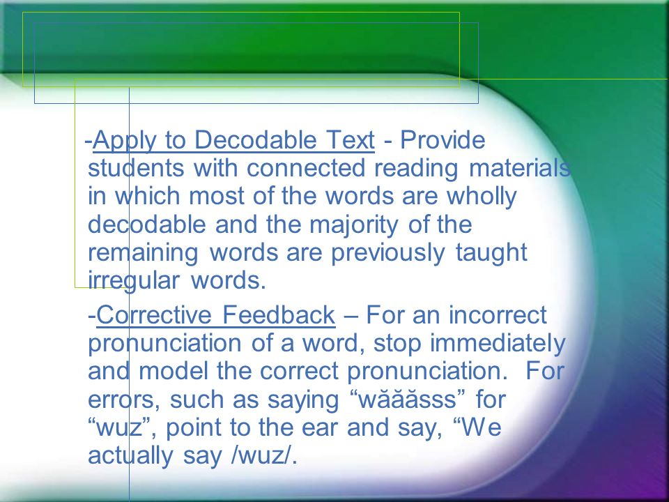 -Apply to Decodable Text - Provide students with connected reading materials in which most of the words are wholly decodable and the majority of the remaining words are previously taught irregular words.