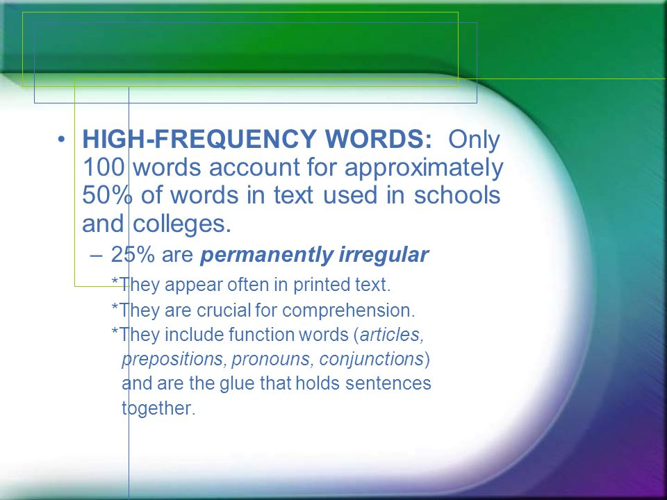HIGH-FREQUENCY WORDS: Only 100 words account for approximately 50% of words in text used in schools and colleges.