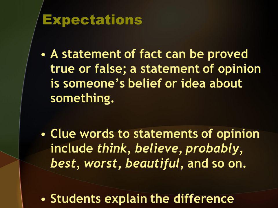 Expectations A statement of fact can be proved true or false; a statement of opinion is someone's belief or idea about something.