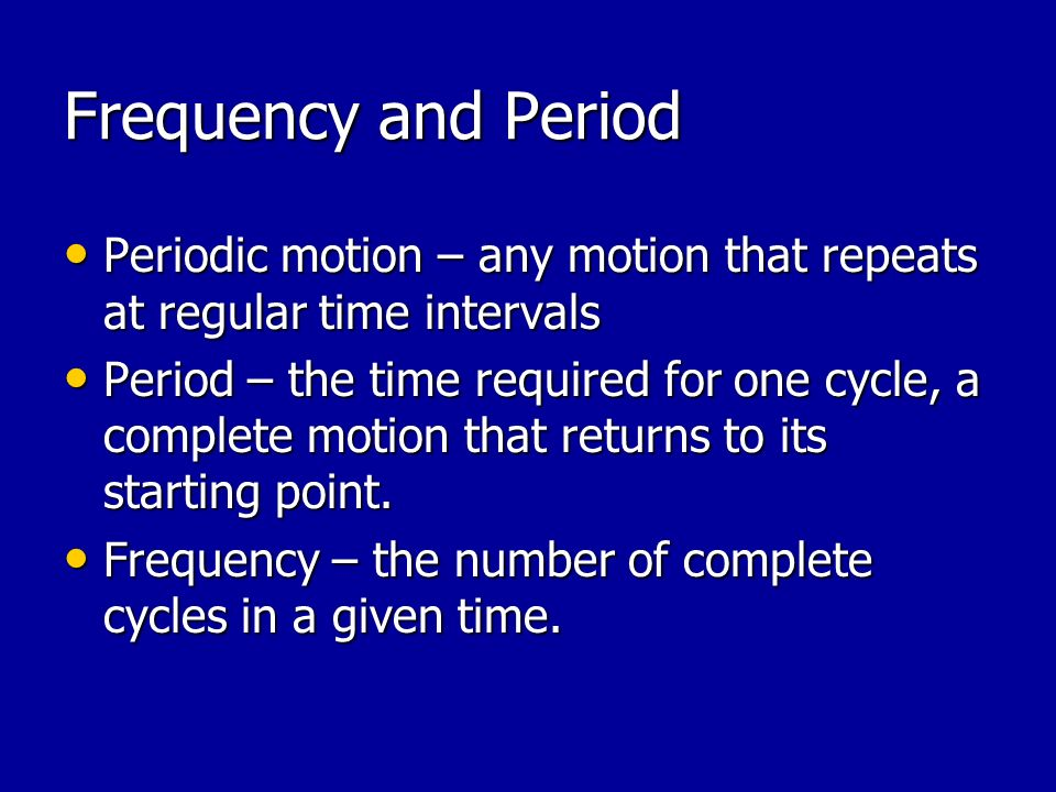 Frequency and Period Periodic motion – any motion that repeats at regular time intervals.