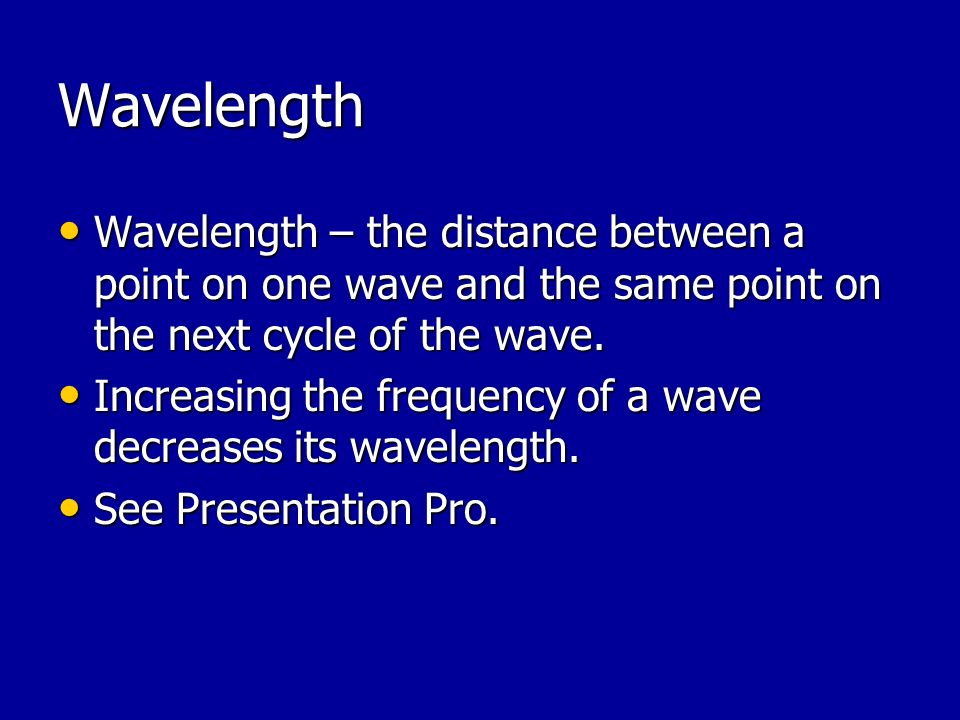 Wavelength Wavelength – the distance between a point on one wave and the same point on the next cycle of the wave.