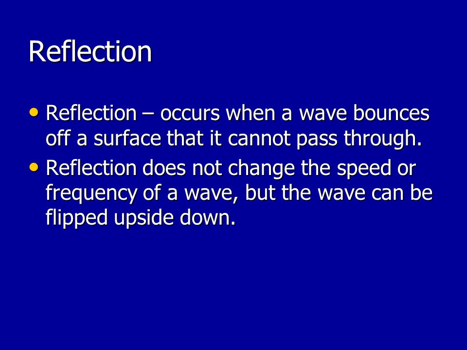 Reflection Reflection – occurs when a wave bounces off a surface that it cannot pass through.