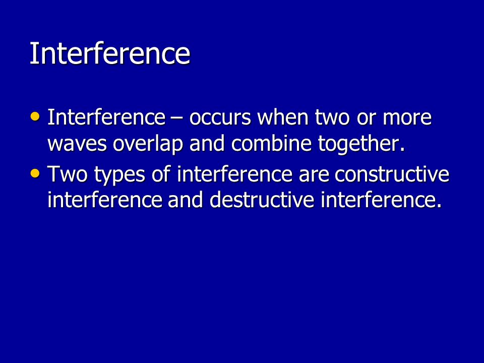 Interference Interference – occurs when two or more waves overlap and combine together.