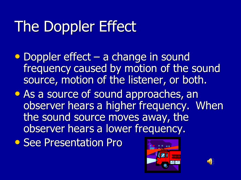 The Doppler Effect Doppler effect – a change in sound frequency caused by motion of the sound source, motion of the listener, or both.