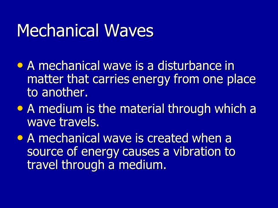Mechanical Waves A mechanical wave is a disturbance in matter that carries energy from one place to another.