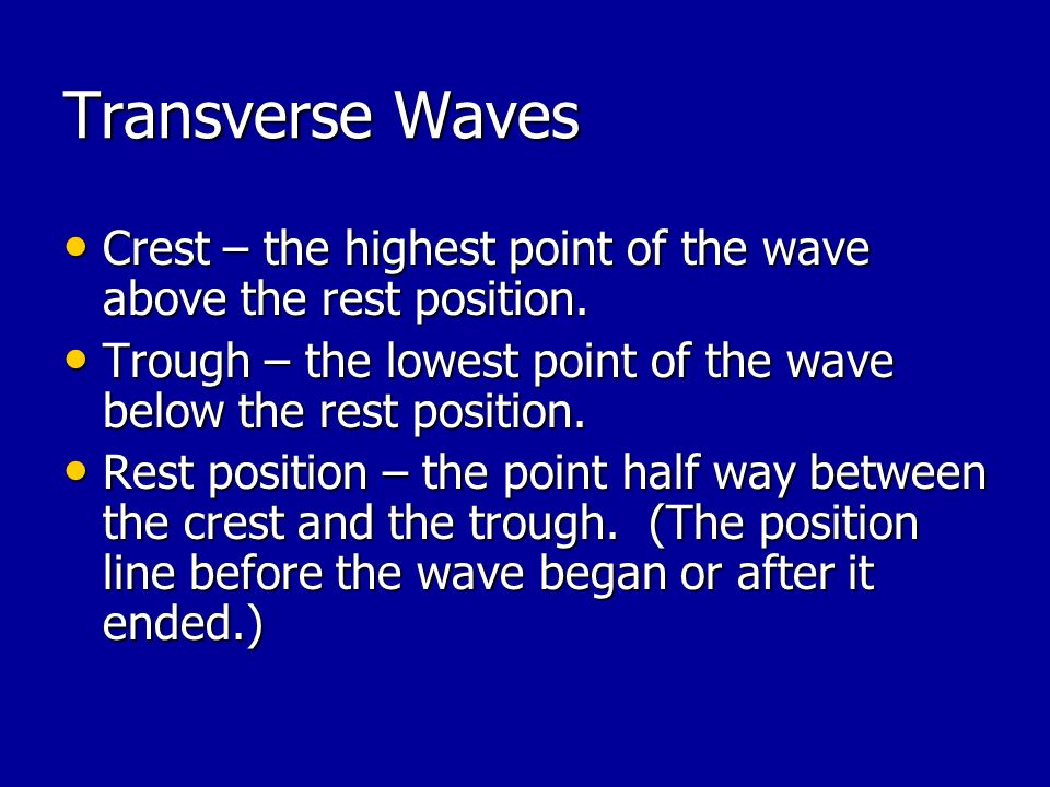 Transverse Waves Crest – the highest point of the wave above the rest position. Trough – the lowest point of the wave below the rest position.