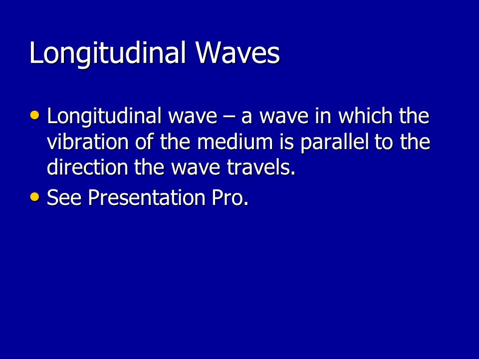 Longitudinal Waves Longitudinal wave – a wave in which the vibration of the medium is parallel to the direction the wave travels.
