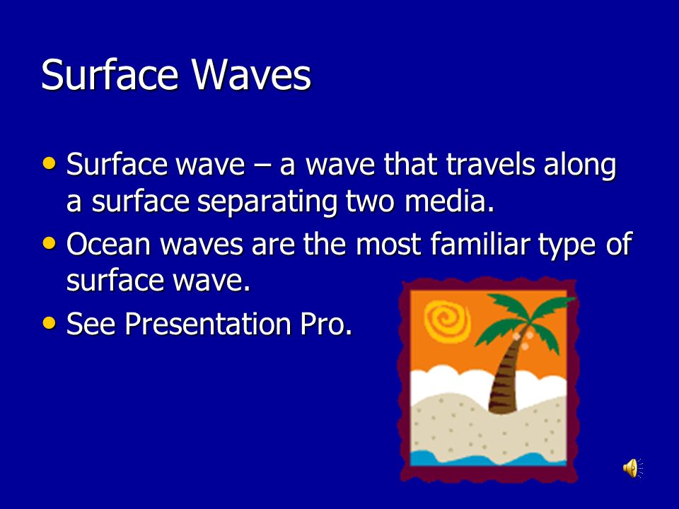Surface Waves Surface wave – a wave that travels along a surface separating two media. Ocean waves are the most familiar type of surface wave.