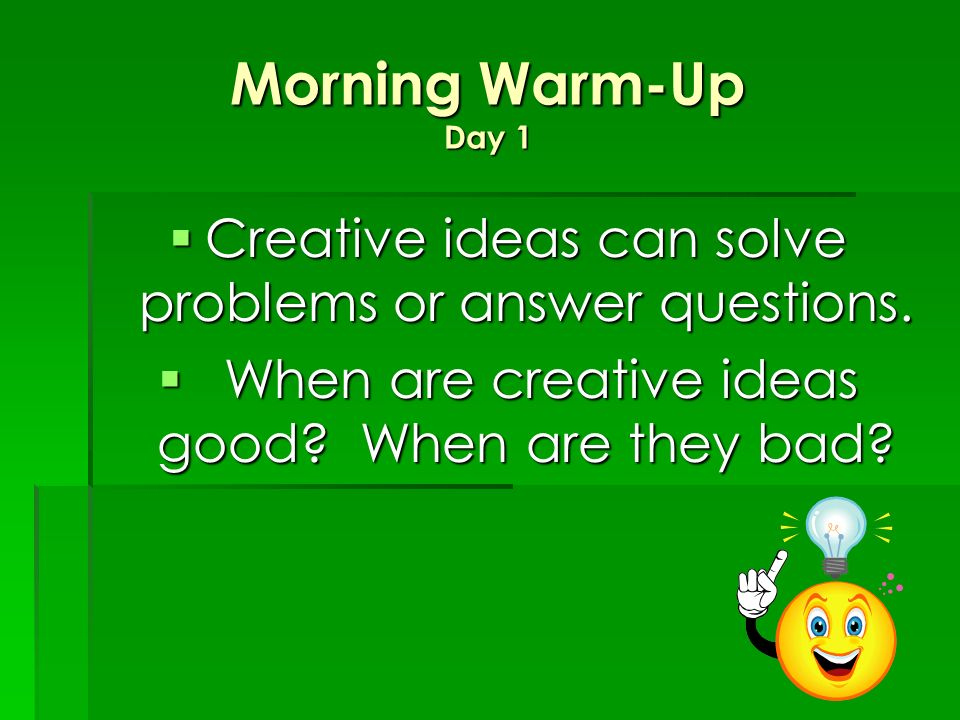 Morning Warm-Up Day 1 Creative ideas can solve problems or answer questions.