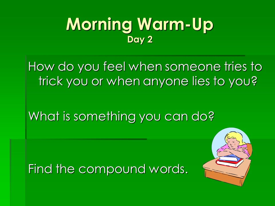 Morning Warm-Up Day 2 How do you feel when someone tries to trick you or when anyone lies to you What is something you can do