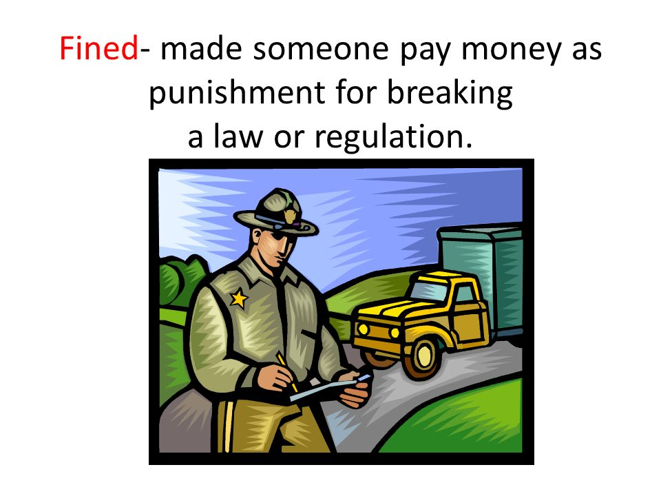 Fined- made someone pay money as punishment for breaking a law or regulation.