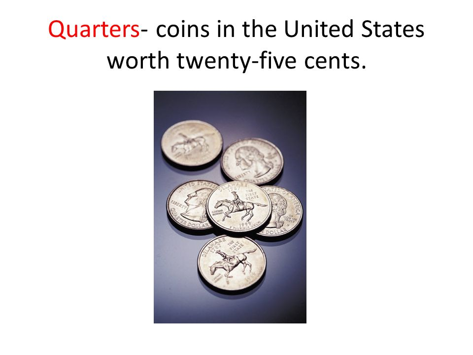 Quarters- coins in the United States worth twenty-five cents.