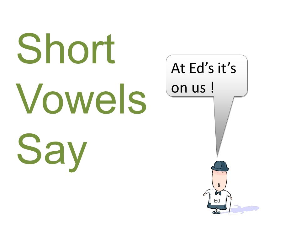 Short Vowels Say At Ed's it's on us ! Ed